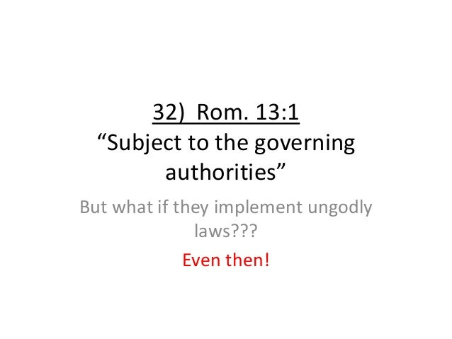 """32) Rom. 13:1 """"Subject to the governing authorities"""" But what if they implement ungodly laws??? Even then!"""