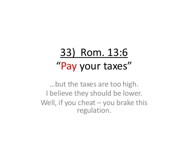 """33) Rom. 13:6 """"Pay your taxes"""" …but the taxes are too high. I believe they should be lower. Well, if you cheat – you brake..."""