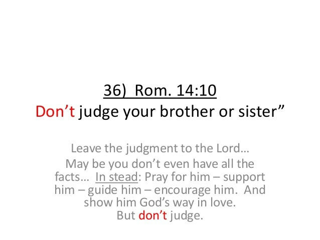 """36) Rom. 14:10 Don't judge your brother or sister"""" Leave the judgment to the Lord… May be you don't even have all the fact..."""