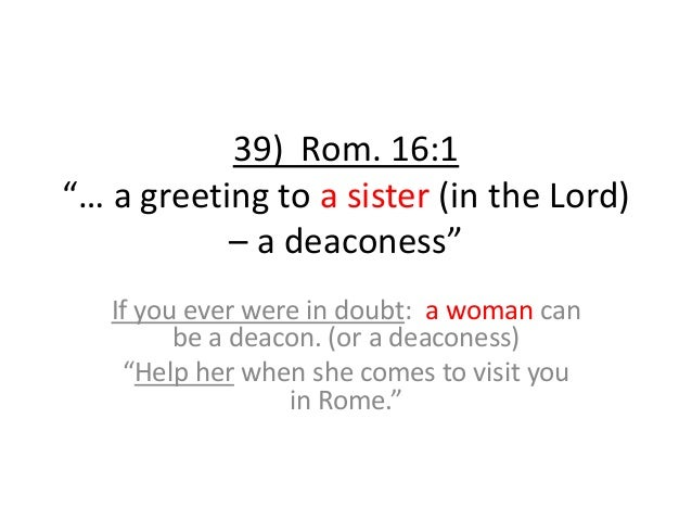 """39) Rom. 16:1 """"… a greeting to a sister (in the Lord) – a deaconess"""" If you ever were in doubt: a woman can be a deacon. (..."""
