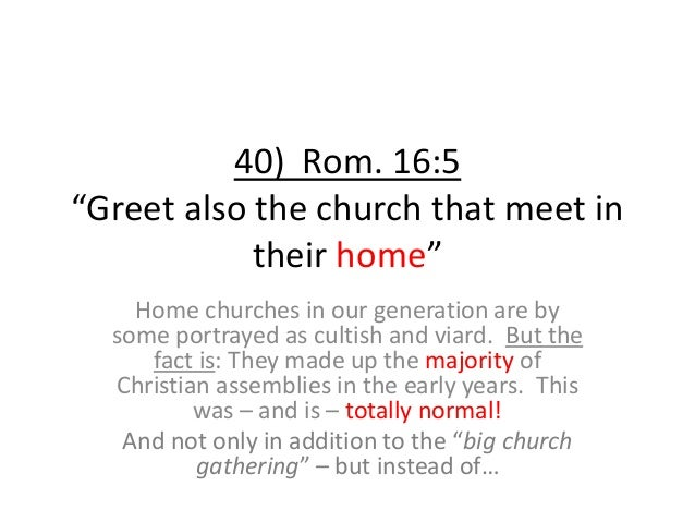 """40) Rom. 16:5 """"Greet also the church that meet in their home"""" Home churches in our generation are by some portrayed as cul..."""