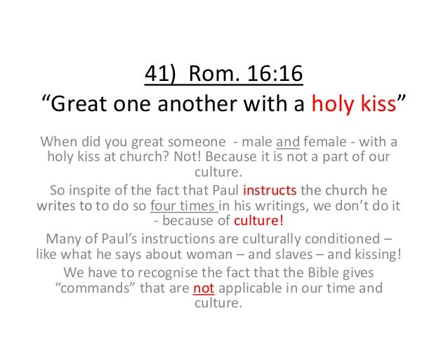 """41) Rom. 16:16 """"Great one another with a holy kiss"""" When did you great someone - male and female - with a holy kiss at chu..."""