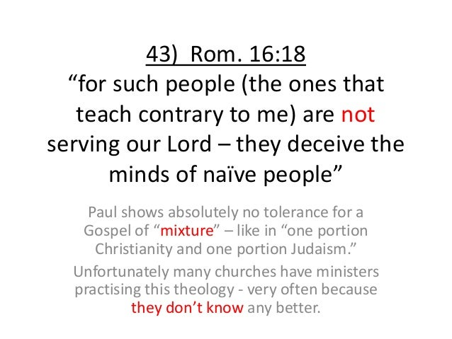 """43) Rom. 16:18 """"for such people (the ones that teach contrary to me) are not serving our Lord – they deceive the minds of ..."""