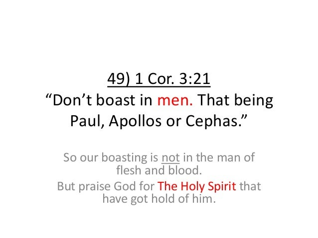 """49) 1 Cor. 3:21 """"Don't boast in men. That being Paul, Apollos or Cephas."""" So our boasting is not in the man of flesh and b..."""