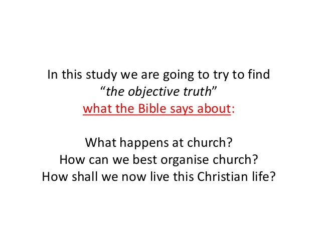 """In this study we are going to try to find """"the objective truth"""" what the Bible says about: What happens at church? How can..."""