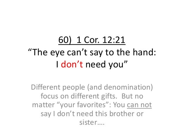 """60) 1 Cor. 12:21 """"The eye can't say to the hand: I don't need you"""" Different people (and denomination) focus on different ..."""