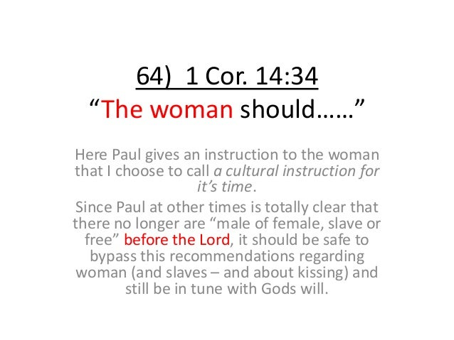 """64) 1 Cor. 14:34 """"The woman should……"""" Here Paul gives an instruction to the woman that I choose to call a cultural instruc..."""