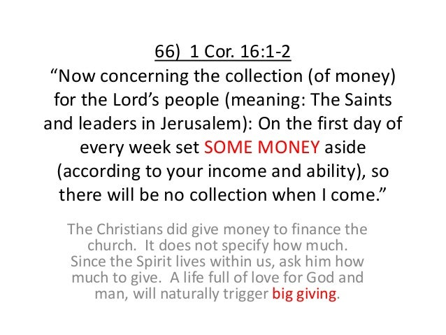 """66) 1 Cor. 16:1-2 """"Now concerning the collection (of money) for the Lord's people (meaning: The Saints and leaders in Jeru..."""