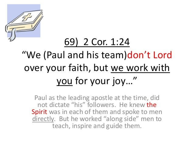 """69) 2 Cor. 1:24 """"We (Paul and his team)don't Lord over your faith, but we work with you for your joy…"""" Paul as the leading..."""