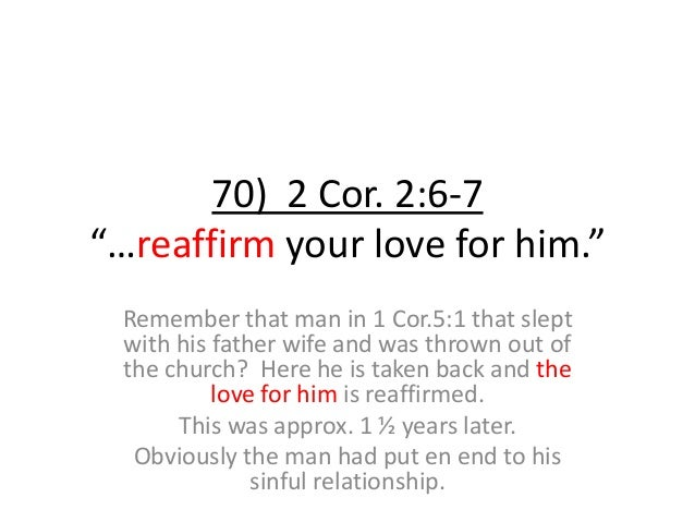 """70) 2 Cor. 2:6-7 """"…reaffirm your love for him."""" Remember that man in 1 Cor.5:1 that slept with his father wife and was thr..."""