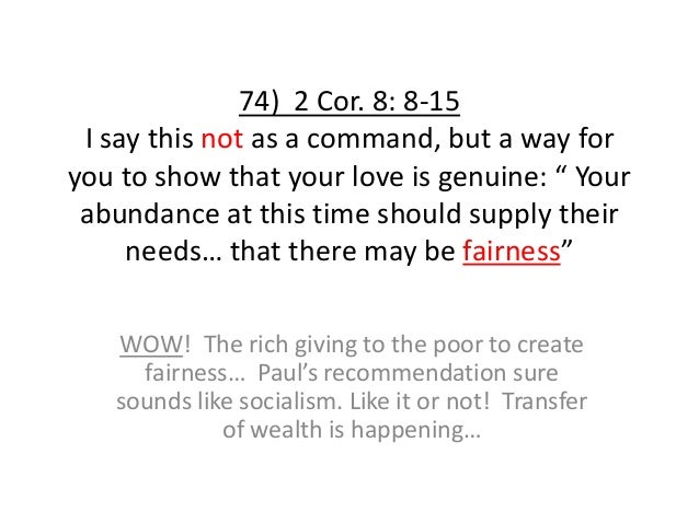 """74) 2 Cor. 8: 8-15 I say this not as a command, but a way for you to show that your love is genuine: """" Your abundance at t..."""