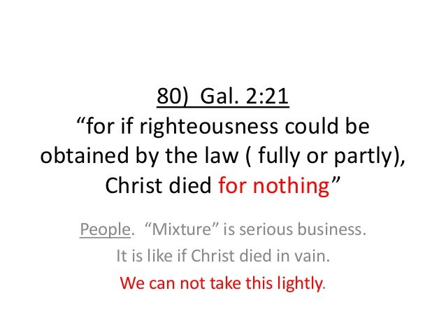 """80) Gal. 2:21 """"for if righteousness could be obtained by the law ( fully or partly), Christ died for nothing"""" People. """"Mix..."""