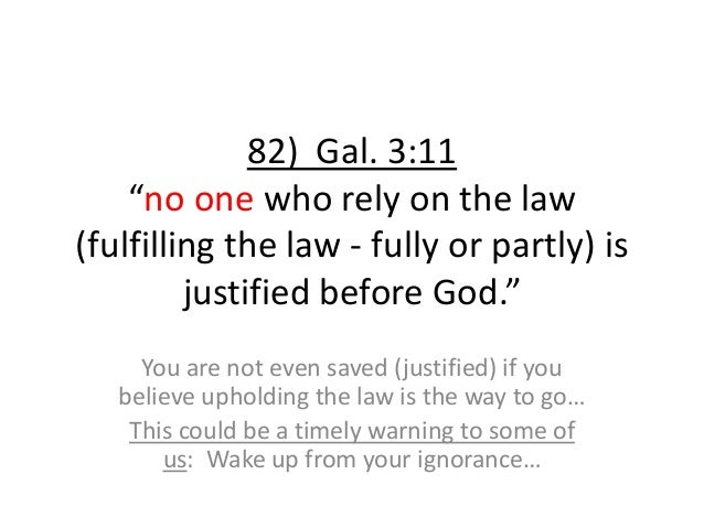 """82) Gal. 3:11 """"no one who rely on the law (fulfilling the law - fully or partly) is justified before God."""" You are not eve..."""