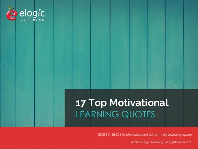 © 2016 eLogic Learning. All Rights Reserved.© 2016 eLogic Learning. All Rights Reserved. 17 Top Motivational LEARNING QUOT...