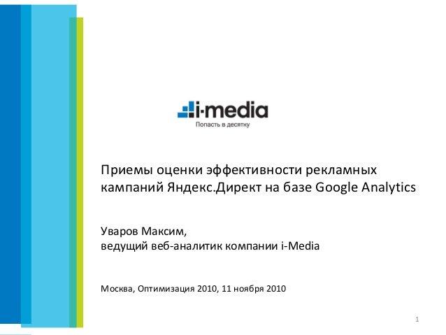 Приемы оценки эффективности рекламныхкампаний Яндекс.Директ на базе Google AnalyticsУваров Максим,ведущий веб-аналитик ком...