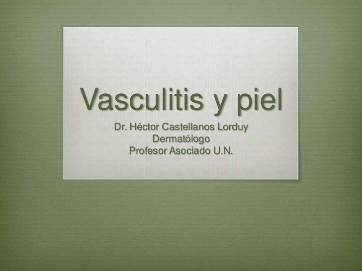 Vasculitis y piel<br />Dr. Héctor Castellanos Lorduy<br />Dermatólogo<br />Profesor Asociado U.N.<br />
