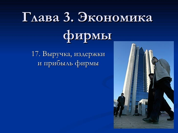 Глава 3. Экономика фирмы 1 7 .  Выручка, издержки и прибыль фирмы