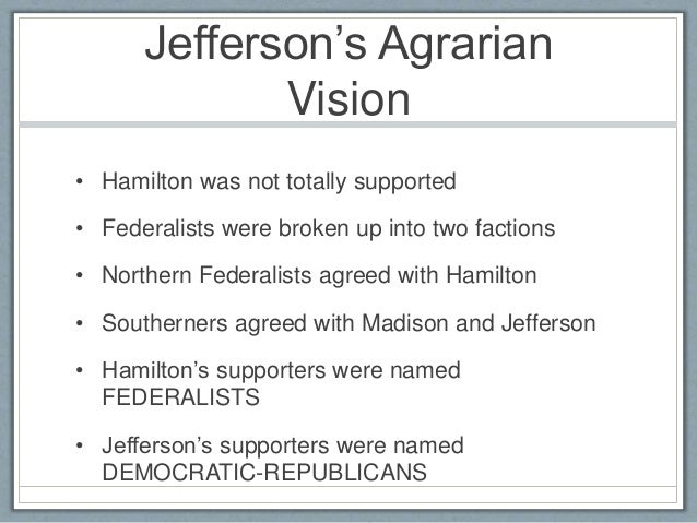 differences between hamiltonian federalists jefersonian republicans Find out who was in the democratic-republican party the primary difference between the democratic-republican party and the federalists was jefferson's belief in the authority of local and state governments jefferson and hamilton also clashed over the creation of a national bank.