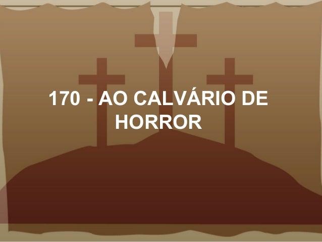 170 - AO CALVÁRIO DE HORROR