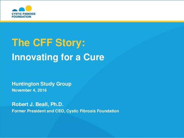 The CFF Story: Innovating for a Cure Huntington Study Group November 4, 2016 Robert J. Beall, Ph.D. Former President and C...