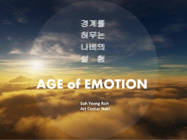 경계를 허무는 나비의 실 험 경계를 허무는 나비의 실 험 AGE of EMOTION Soh Yeong Roh Art Center Nabi