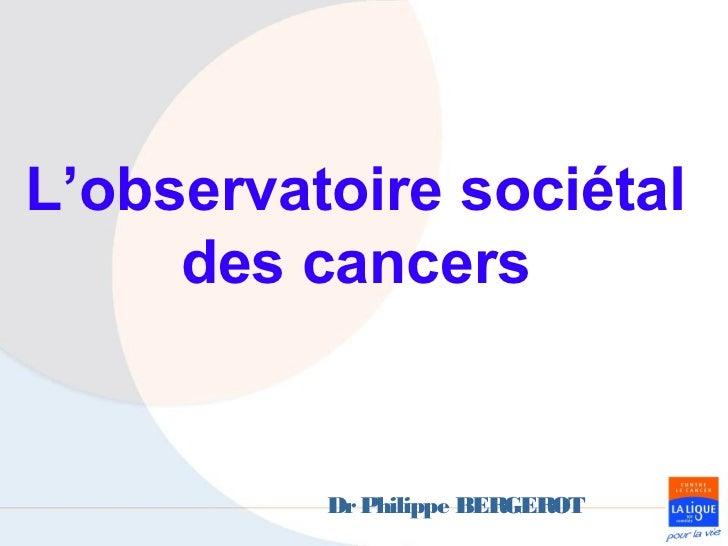 L'observatoire sociétal     des cancers          Dr Philippe BERGEROT