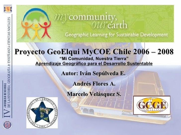 """Proyecto GeoElqui MyCOE Chile 2006 – 2008 """" Mi Comunidad, Nuestra Tierra"""" Aprendizaje Geográfico para el Desarrollo Susten..."""