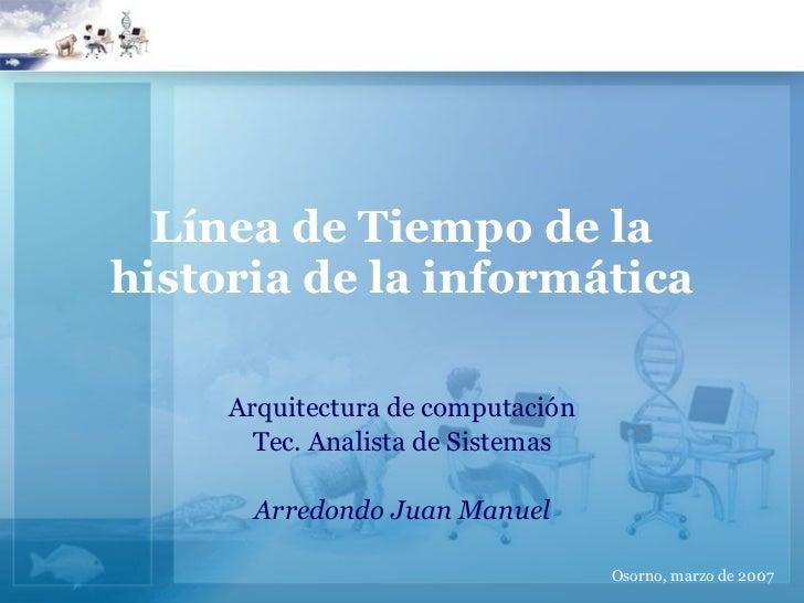 Línea de Tiempo de la historia de la informática Arquitectura de computación Tec. Analista de Sistemas Arredondo Juan Manu...