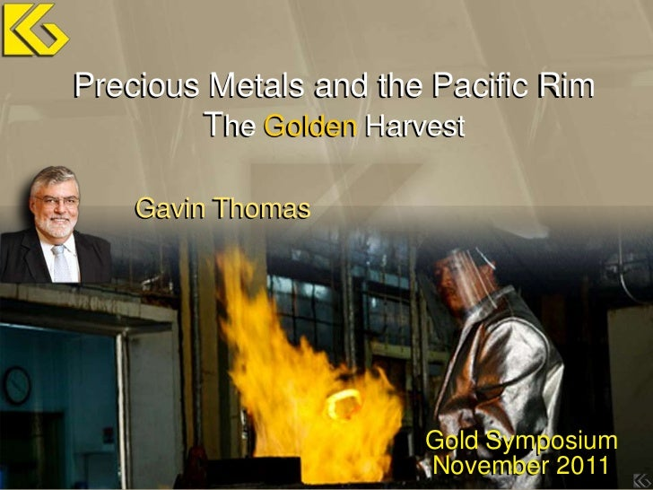 Precious Metals and the Pacific Rim        The Golden Harvest    Gavin Thomas                       Gold Symposium        ...