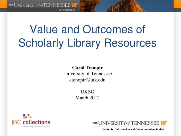 Value and Outcomes ofScholarly Library Resources            Carol Tenopir        University of Tennessee          ctenopir...