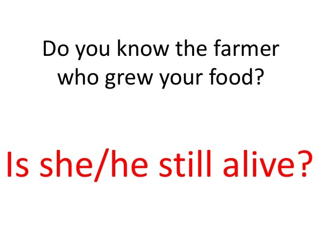 Do you know the farmer who grew your food? Is she/he still alive?