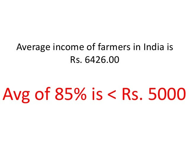 Average income of farmers in India is Rs. 6426.00 Avg of 85% is < Rs. 5000