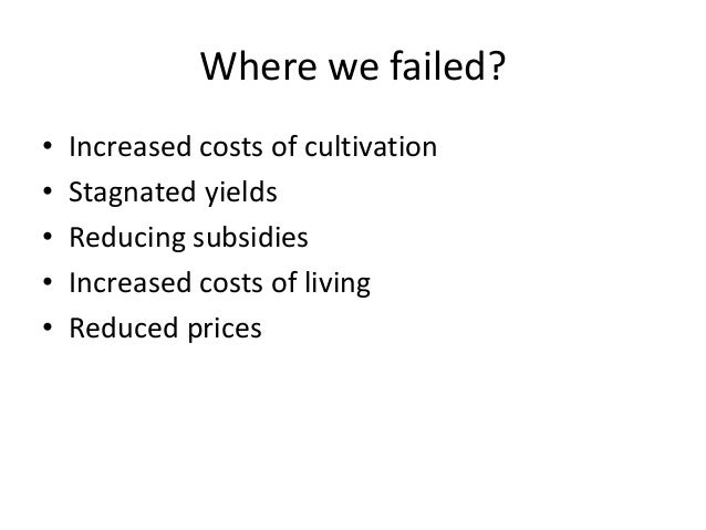 Where we failed? • Increased costs of cultivation • Stagnated yields • Reducing subsidies • Increased costs of living • Re...