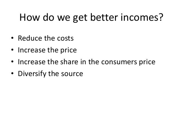 How do we get better incomes? • Reduce the costs • Increase the price • Increase the share in the consumers price • Divers...