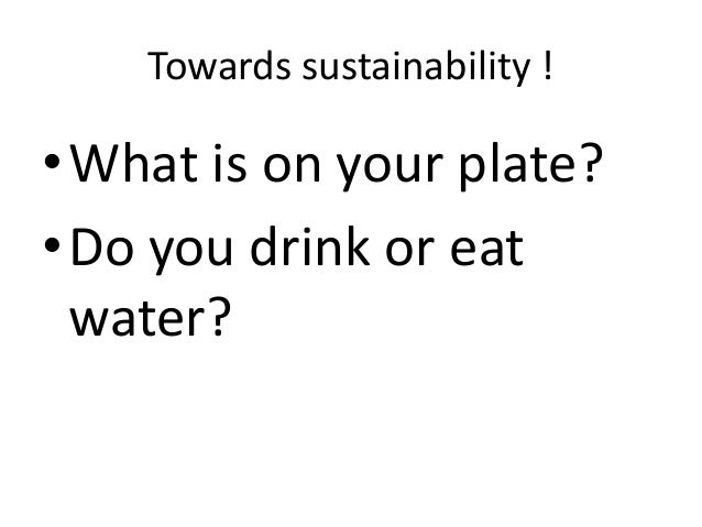 Towards sustainability ! •What is on your plate? •Do you drink or eat water?