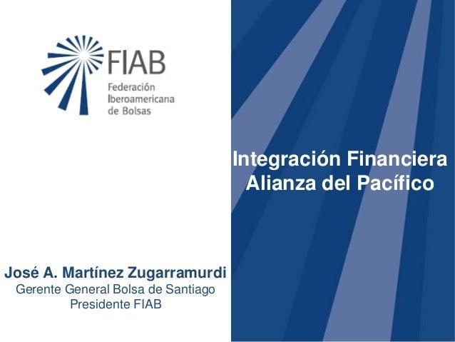 Historia José A. Martínez Zugarramurdi Gerente General Bolsa de Santiago Presidente FIAB Integración Financiera Alianza de...