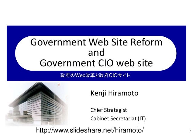 Government Web Site Reform and Government CIO web site Kenji Hiramoto Chief Strategist Cabinet Secretariat (IT) 0 政府のWeb改革...