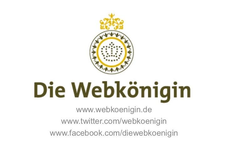 www.webkoenigin.de  www.twitter.com/webkoeniginwww.facebook.com/diewebkoenigin
