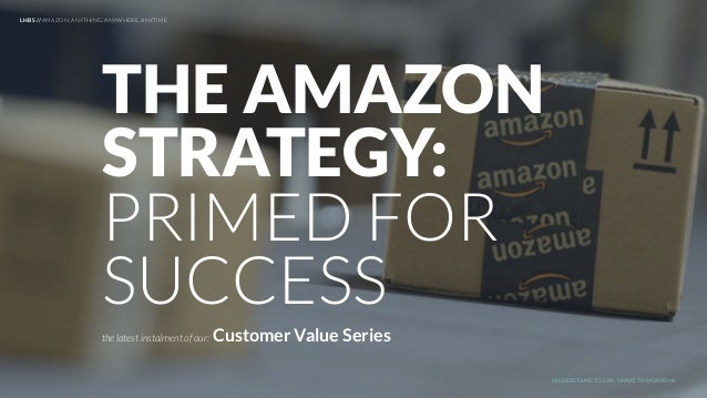 UNDERSTAND TODAY. SHAPE TOMORROW. THE AMAZON STRATEGY: PRIMED FOR SUCCESS the latest instalment of our: Customer Value Ser...