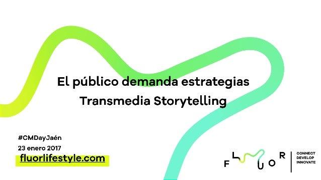 CONNECT DEVELOP INNOVATE El público demanda estrategias Transmedia Storytelling fluorlifestyle.com #CMDayJaén 23 enero 2017
