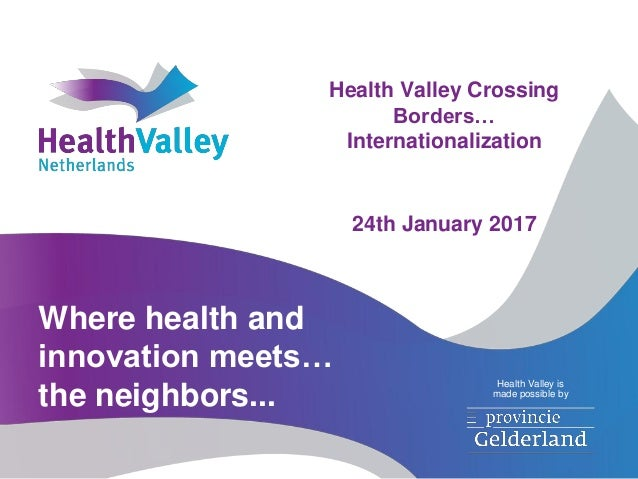 Where health and innovation meets… the neighbors... Health Valley is made possible by Health Valley Crossing Borders… Inte...