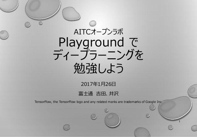 AITCオープンラボ Playground で ディープラーニングを 勉強しよう 2017年1月26日 富士通 吉田、井沢 TensorFlow, the TensorFlow logo and any related marks are tr...
