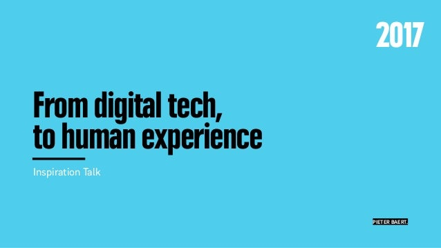"From digital tech, to human experience Inspiration Talk Friday 27 January 2017 Comeos ""Digital Innovation"" conference PIET..."