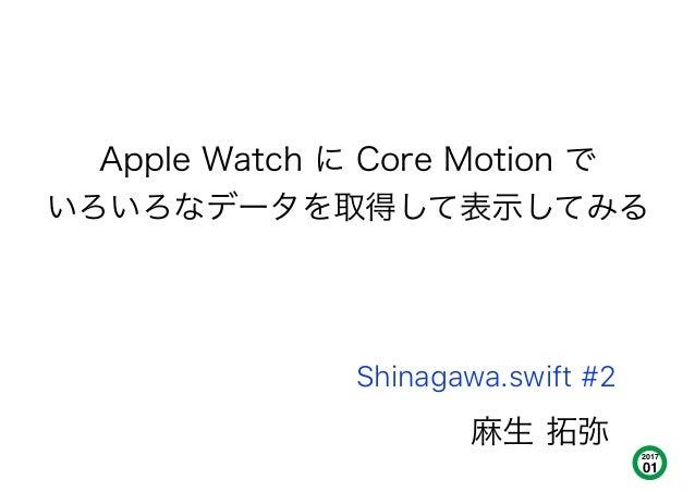 麻生 拓弥 Apple Watch に Core Motion で いろいろなデータを取得して表示してみる 2017 01 Shinagawa.swift #2