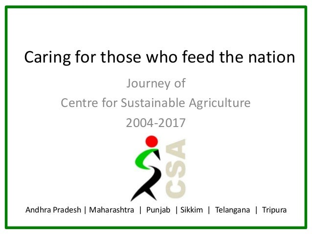 Caring for those who feed the nation Journey of Centre for Sustainable Agriculture 2004-2017 Andhra Pradesh | Maharashtra ...