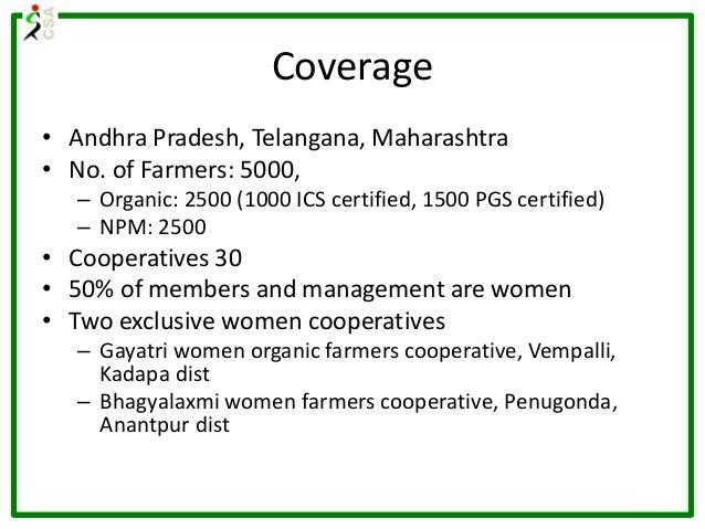 Coverage • Andhra Pradesh, Telangana, Maharashtra • No. of Farmers: 5000, – Organic: 2500 (1000 ICS certified, 1500 PGS ce...