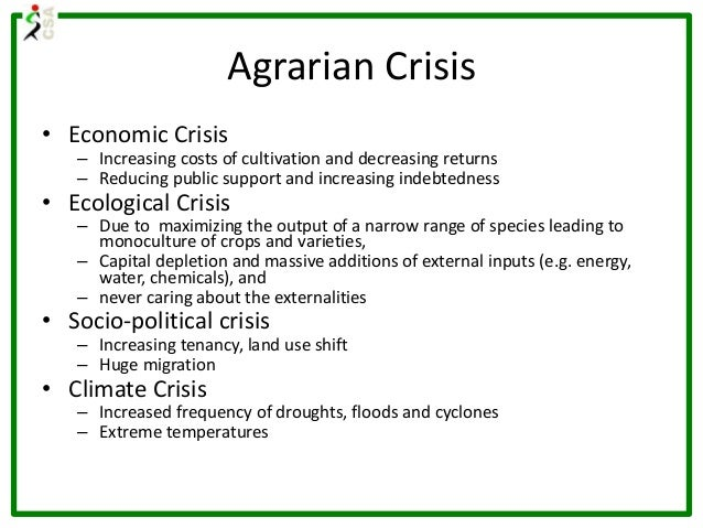 Agrarian Crisis • Economic Crisis – Increasing costs of cultivation and decreasing returns – Reducing public support and i...