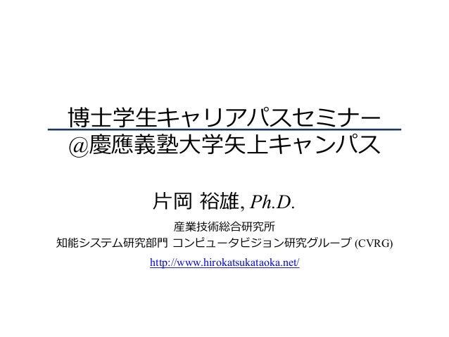 博⼠学⽣キャリアパスセミナー @慶應義塾⼤学⽮上キャンパス ⽚岡 裕雄, Ph.D. 産業技術総合研究所 知能システム研究部⾨ コンピュータビジョン研究グループ (CVRG) http://www.hirokatsukataoka.net/