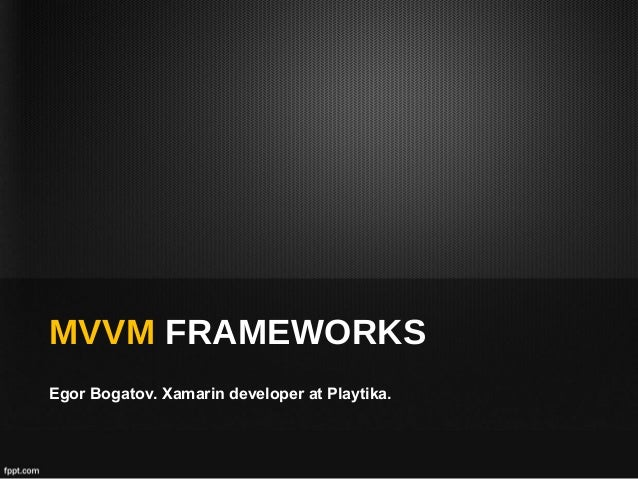 MVVM FRAMEWORKS Egor Bogatov. Xamarin developer at Playtika.