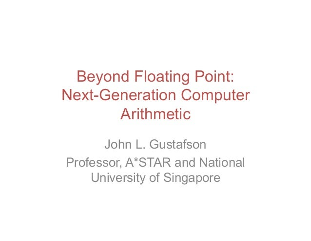 Beyond Floating Point: Next-Generation Computer Arithmetic John L. Gustafson Professor, A*STAR and National University of ...